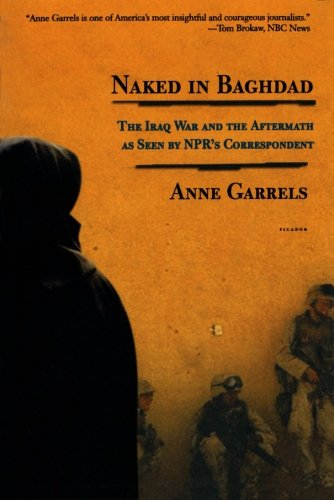 Naked in Baghdad: The Iraq War and the Aftermath as Seen by NPR's Correspondent Anne Garrels