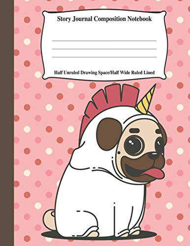 Pug Stationery - Story Journal Composition Notebook Half Unruled Drawing Space Half Wide Ruled Lined: Combined Write and Sketch Blank Workbook (Pug Puppy Dog with Unicorn horn)