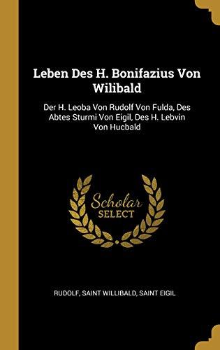 Leben Des H. Bonifazius Von Wilibald: Der H. Leoba Von Rudolf Von Fulda, Des Abtes Sturmi Von Eigil, Des H. Lebvin Von Hucbald