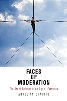 Faces of Moderation: The Art of Balance in an Age of Extremes (Haney Foundation Series) by [Craiutu, Aurelian]