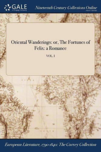 Oriental Wanderings: or, The Fortunes of Felix: a Romance; VOL. I