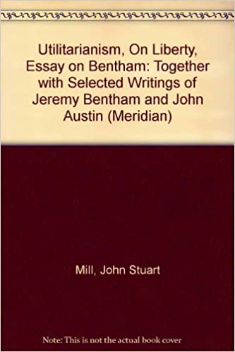 Response Essay Thesis Utilitarianism On Liberty Essay On Bentham Together With Selected  Writings Of Jeremy Bentham And John Austin Meridian John Stuart Mill  Jeremy Bentham  Help With Essay Papers also English Literature Essays Utilitarianism On Liberty Essay On Bentham Together With Selected  How To Write A College Essay Paper