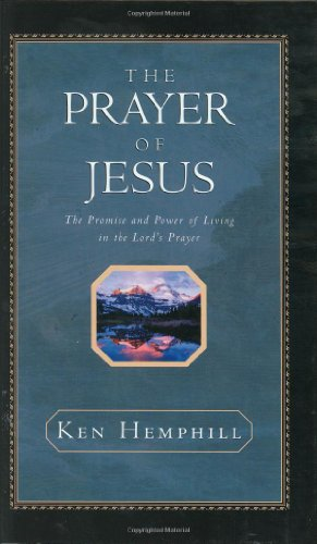 The Prayer Of Jesus : The Promise And Power Of Living In The Lord's Prayer