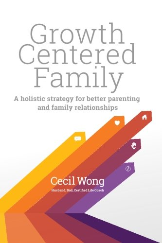 Growth Centered Family: A Holistic Strategy for Better Parenting and Family Relationships