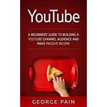 YouTube: A Beginners' Guide to Building a YouTube Channel Audience and Make Passive Income (: Make Money Online on YouTube with YouTube Marketing Book 1)