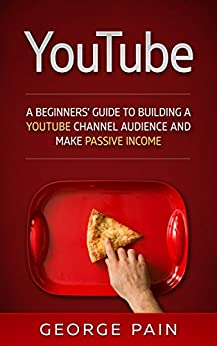 YouTube Marketing: A Beginners' Guide to Building a YouTube Channel Audience and Make Passive Income (: Make Money Online on YouTube with YouTube Marketing Book 1) by [Pain, George]