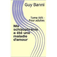 Ma schizophrénie a été une maladie d'amour: Tome III/X - Pour adultes (French Edition)