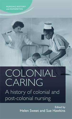 Colonial Caring: A history of colonial and post-colonial nursing (Nursing History and Humanities MUP)