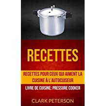 Recettes: Recettes pour ceux qui aiment la cuisine à l'autocuiseur (Livre De Cuisine: Pressure Cooker) (French Edition)