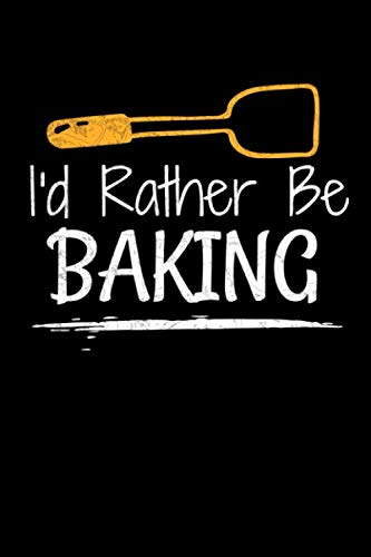 I'd Rather Be Baking: A Funny Blank Lined Journal For Baking Lovers Who Loves To Bake.