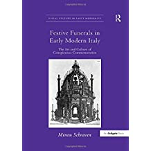 Festive Funerals in Early Modern Italy: The Art and Culture of Conspicuous Commemoration (Visual Culture in Early Modernity)