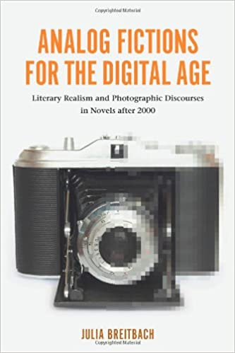 Book Analog Fictions for the Digital Age: Literary Realism and Photographic Discourses in Novels after 2000 (0) (European Studies in North American Literature and Culture)