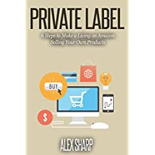 Private Label: 6 Steps to Make a Living on Amazon Selling Your Own Products