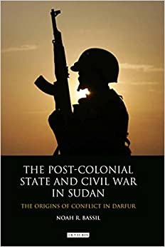 The Post-Colonial State and Civil War in Sudan: The Origins of Conflict in Darfur (International Library of African Studies)