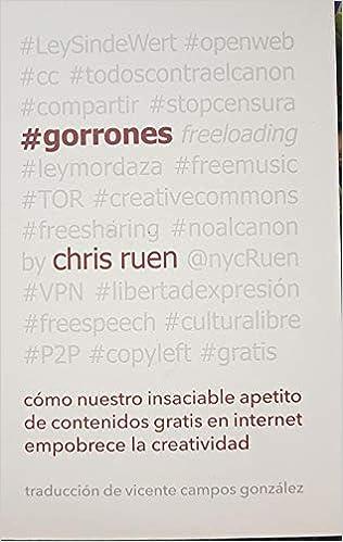 #Gorrones: Cómo nuestro insaciable apetito de contenidos gratis en internet empobrece la creatividad Culturas: Amazon.es: Chris Ruen, Vicente Campos ...