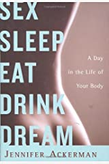 Sex Sleep Eat Drink Dream: A Day in the Life of Your Body by Jennifer Ackerman (2007-10-02) Hardcover