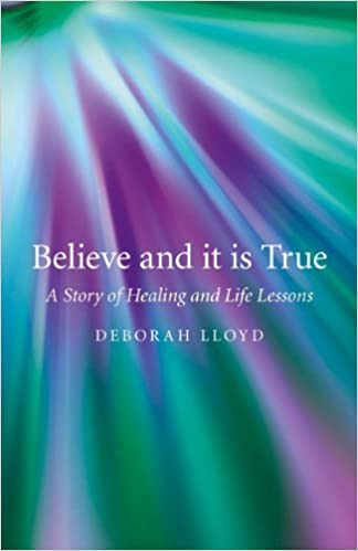 Ordinaire Believe And It Is True: A Story Of Healing And Life Lessons: Deborah Lloyd:  9781846948558: Amazon.com: Books