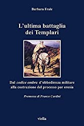 L'ultima battaglia dei Templari: Dal codice ombra d'obbedienza militare alla costruzione del processo per eresia (I libri di Viella)