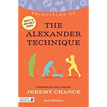 Principles of the Alexander Technique: What it is, how it works, and what it can do for you Second Edition