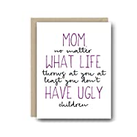 Funny Mother's Day Card - Mom, No Matter What Life Throws At You At Least You Don't Have Ugly Children