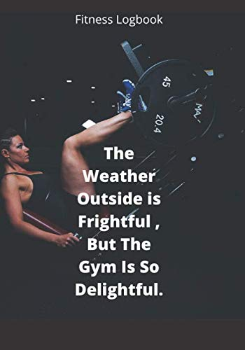 The Weather Outside Is Frightful But The Gym Inside Is So Delightful.: The Lift Log Fitness Workout Journal - Daily Weight Loss Gym Tracker, Track ... Spiral Goal Tracking Planner Notebook Design.