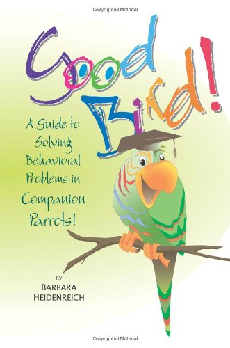 Good Bird! A Guide to Solving Behavioral Problems in Companion Parrots