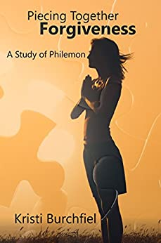 Piecing Together Forgiveness: A Study of Philemon by [Burchfiel, Kristi]