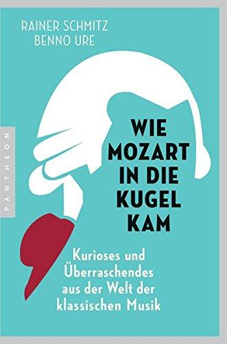 Wie Mozart in die Kugel kam: Kurioses und Überraschendes aus der Welt der klassischen Musik