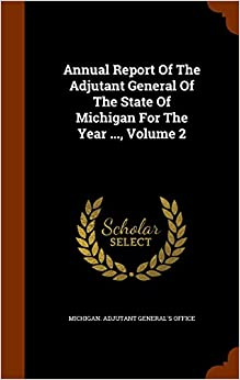 Book Annual Report Of The Adjutant General Of The State Of Michigan For The Year ..., Volume 2