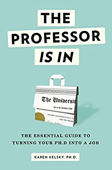 The Professor Is In: The Essential Guide To Turning Your Ph.D. Into a Job by [Kelsky, Karen]