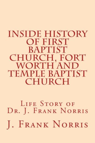 Inside History of First Baptist Church, Fort Worth and Temple Baptist Church: Life Story of Dr. J. Frank Norris