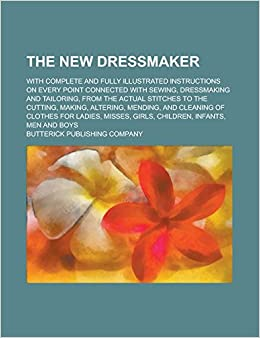 The New Dressmaker; With Complete and Fully Illustrated Instructions on Every Point Connected with Sewing, Dressmaking and Tailoring, from the Actual ... Mending, and Cleaning of Clothes for Ladies,