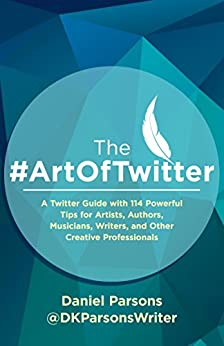 The #ArtOfTwitter: A Twitter Guide with 114 Powerful Tips for Artists, Authors, Musicians, Writers, and Other Creative Professionals (The Creative Business Series) by [Parsons, Daniel]