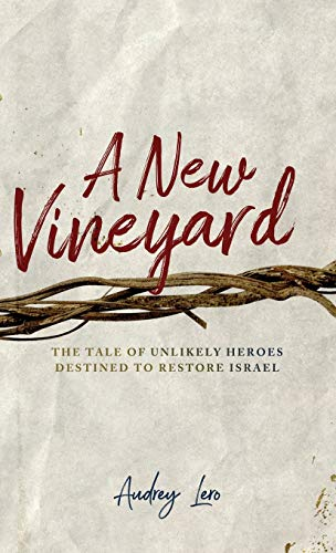 A New Vineyard: The Tale of Unlikely Heroes Destined to Restore Israel by Audrey Lero