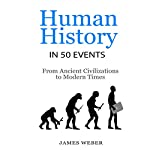 Human History in 50 Events: From Ancient Civilizations to Modern Times: History in 50 Events Series, Book 1 | James Weber
