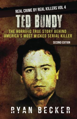 Ted Bundy: The Horrific True Story behind America's Most Wicked Serial Killer (Real Crime by Real Killers) (Volume 4)