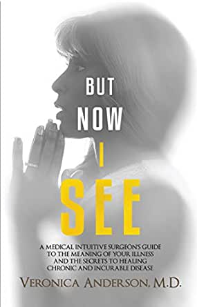 But Now I See: A Medical Intuitive Surgeon's Guide To The Meaning of Your  Illness and The Secrets To Healing Chronic and Incurable Disease