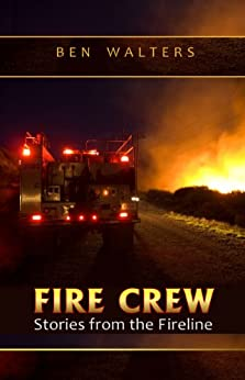 FIRE CREW: Stories from the Fireline by [Walters, Ben]