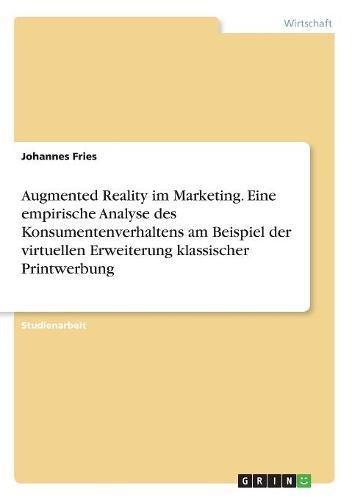 Augmented Reality Im Marketing. Eine Empirische Analyse Des Konsumentenverhaltens Am Beispiel Der Virtuellen Erweiterung Klassischer Printwerbung  [Fries, Johannes] (Tapa Blanda)