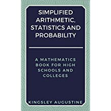 Simplified Arithmetic, Statistics and Probability: A Mathematics Book for High Schools and Colleges