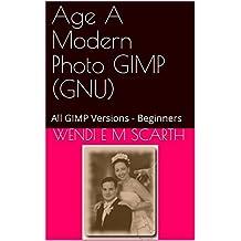 Age A Modern Photo GIMP (GNU): All GIMP Versions - Beginners (GIMP Made Easy Book 62) (English Edition)