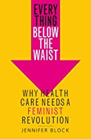 Everything Below the Waist: Why Health Care Needs a Feminist Revolution