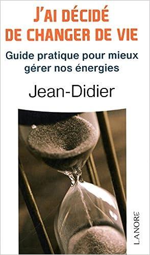 Livres gratuits en ligne J'ai decidé de changer de vie : Guide pratique pour mieux gérer nos énergies pdf
