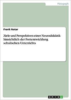 Ziele und Perspektiven einer Neurodidaktik hinsichtlich der Fortentwicklung schulischen Unterrichts (German Edition)