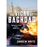 [ [ [ The Vicar of Baghdad: Fighting for Peace in the Middle East [ THE VICAR OF BAGHDAD: FIGHTING FOR PEACE IN THE MIDDLE EAST ] By White, Andrew ( Author )Mar-24-2009 Paperback Livre Pdf/ePub eBook