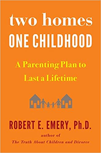 Two Homes, One Childhood: A Parenting Plan to Last a Lifetime: Robert E.  Emery Ph.D.: 9781594634154: Amazon.com: Books