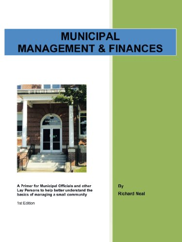 Municipal Management   Finances  A Primer For Municipal Officials And Other Lay Persons To Help Better Understand The Basics Of Managing A Small Community 1St Edition