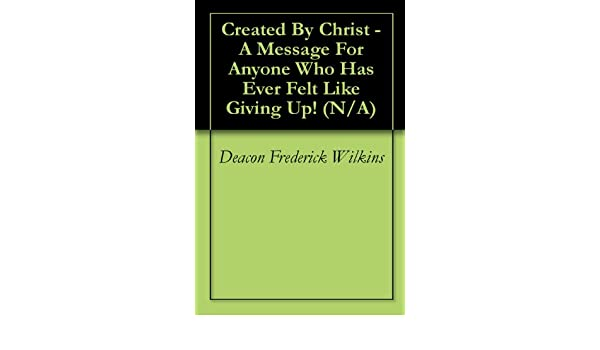 Created By Christ - A Message For Anyone Who Has Ever Felt Like Giving Up! (N/A)
