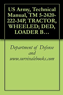 US Army, Technical Manual, TM 5-2420-222-34P, TRACTOR, WHEELED; DED, LOADER BACKHOE W/HYDRAULIC IMPACT TOOL AND W/HYDRAULIC EARTH AUGER ATTACHMENT (JOHN ... AND EARTH DRILL, (NSN 2420-00-567-0135)