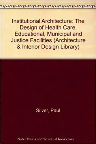 Institutional Architecture The Design Of Health Care Educational Municipal And Justice Facilities Interior Library Paul Silver